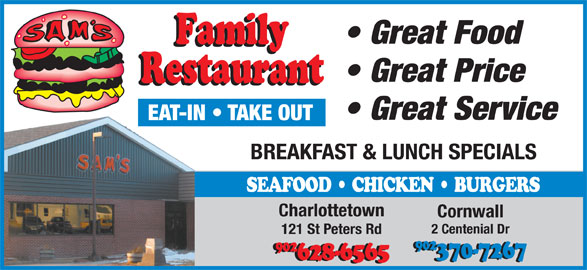 Sam's Family Restaurant (902-628-6565) - Annonce illustrée======= - 902 902 370-7267 628-6565 Great Food Great Price Great Service EAT-IN   TAKE OUT BREAKFAST & LUNCH SPECIALS SEAFOOD   CHICKEN   BURGERS Charlottetown Cornwall 2 Centenial Dr 121 St Peters Rd