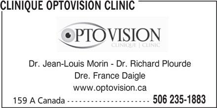 Clinique Optovision Clinic (506-235-1883) - Annonce illustrée======= - CLINIQUE OPTOVISION CLINIC Dr. Jean-Louis Morin - Dr. Richard Plourde Dre. France Daigle www.optovision.ca 506 235-1883 159 A Canada --------------------- CLINIQUE OPTOVISION CLINIC Dr. Jean-Louis Morin - Dr. Richard Plourde Dre. France Daigle www.optovision.ca 506 235-1883 159 A Canada ---------------------