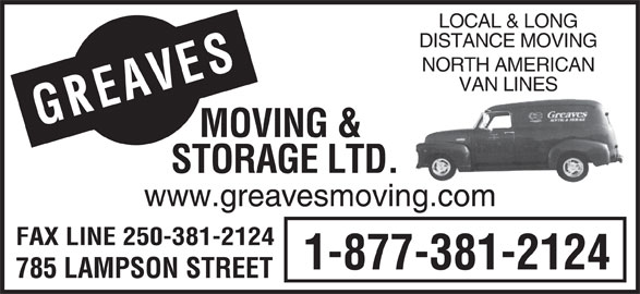 Greaves Moving & Storage Ltd (250-388-7808) - Display Ad - FAX LINE 250-381-2124 1-877-381-2124 785 LAMPSON STREET LOCAL & LONG DISTANCE MOVING NORTH AMERICAN AVESMOVING & VAN LINES GE STORAGE LTD. www.greavesmoving.com