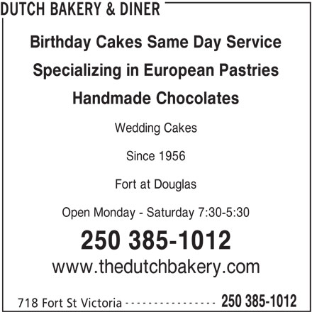 Dutch Bakery & Diner (250-385-1012) - Display Ad - DUTCH BAKERY & DINER Birthday Cakes Same Day Service Specializing in European Pastries Handmade Chocolates Wedding Cakes Since 1956 Fort at Douglas Open Monday - Saturday 7:30-5:30 250 385-1012 www.thedutchbakery.com ---------------- 250 385-1012 718 Fort St Victoria