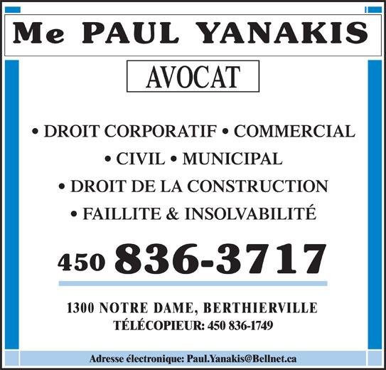 Paul Yanakis (450-836-3717) - Annonce illustrée======= - Me PAUL YANAKIS AVOCAT DROIT CORPORATIF   COMMERCIAL FAILLITE & INSOLVABILITÉ 450 836-3717 1300 NOTRE DAME, BERTHIERVILLE TÉLÉCOPIEUR: 450 836-1749 CIVIL   MUNICIPAL DROIT DE LA CONSTRUCTION