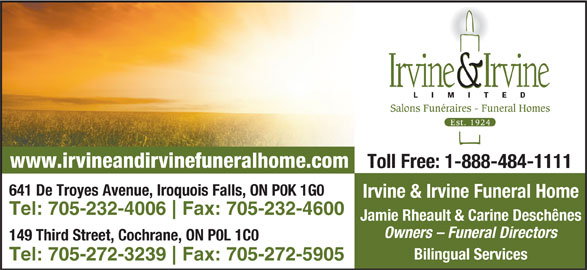 Irvine & Irvine Limited (705-232-4006) - Display Ad - Jamie Rheault & Carine Deschênes Owners - Funeral Directors 149 Third Street, Cochrane, ON P0L 1C0 Bilingual Services Tel: 705-272-3239 Fax: 705-272-5905 641 De Troyes Avenue, Iroquois Falls, ON P0K 1G0 Irvine & Irvine Funeral Home Tel: 705-232-4006 Fax: 705-232-4600 Salons Funéraires - Funeral Homes www.irvineandirvinefuneralhome.com Toll Free: 1-888-484-1111