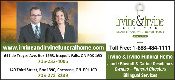 Irvine & Irvine Limited (705-232-4006) - Display Ad - Salons Funéraires - Funeral Homes www.irvineandirvinefuneralhome.com Toll Free: 1-888-484-1111 641 De Troyes Avenue, Iroquois Falls, ON P0K 1G0 Irvine & Irvine Funeral Home Tel: 705-232-4006 Fax: 705-232-4600 Jamie Rheault & Carine Deschênes Owners - Funeral Directors 149 Third Street, Cochrane, ON P0L 1C0 Bilingual Services Tel: 705-272-3239 Fax: 705-272-5905