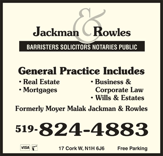 Jackman & Rowles (519-824-4883) - Display Ad - General Practice Includes Real Estate Business & Mortgages Corporate Law Wills & Estates Formerly Moyer Malak Jackman & Rowles 519- 17 Cork W, N1H 6J6 Free Parking BARRISTERS SOLICITORS NOTARIES PUBLIC