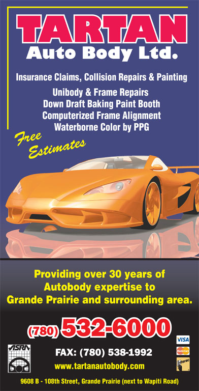 Tartan Auto Body Ltd (780-532-6000) - Display Ad - Insurance Claims, Collision Repairs & Painting Unibody & Frame Repairs Down Draft Baking Paint Booth Computerized Frame Alignment Waterborne Color by PPGaterborne Color by PPG Providing over 30 years of Autobody expertise to Grande Prairie and surrounding area. (780) 532-6000 FAX: (780) 538-1992 www.tartanautobody.com 9608 B - 108th Street, Grande Prairie (next to Wapiti Road) Insurance Claims, Collision Repairs & Painting Unibody & Frame Repairs Down Draft Baking Paint Booth Computerized Frame Alignment Waterborne Color by PPGaterborne Color by PPG Providing over 30 years of Autobody expertise to Grande Prairie and surrounding area. (780) 532-6000 FAX: (780) 538-1992 www.tartanautobody.com 9608 B - 108th Street, Grande Prairie (next to Wapiti Road)