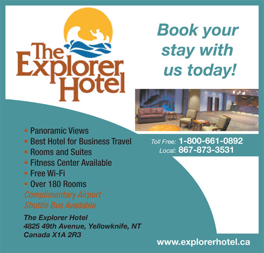 Explorer Hotel (867-873-3531) - Display Ad - Book your stay with us today! Panoramic Views Toll Free: 1-800-661-0892 Best Hotel for Business Travel Local: 867-873-3531 Rooms and Suites Free Wi-Fi Over 180 Rooms Complimentary Airport Shuttle Bus Available The Explorer Hotel 4825 49th Avenue, Yellowknife, NT Canada X1A 2R3 www.explorerhotel.ca Fitness Center Available