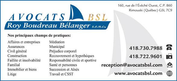 Avocats BSL (418-724-4416) - Annonce illustrée======= - 160, rue de l Évêché Ouest, C.P. 860 Rimouski (Québec) G5L 7C9 Roy Boudreau Bélanger s.e.n.c. 418.730.7988 418.722.9601 www.avocatsbsl.com