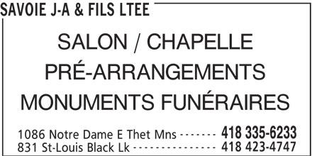 Savoie J-A & Fils Ltée (418-335-6233) - Annonce illustrée======= - 1086 Notre Dame E Thet Mns --------------- 418 423-4747 831 St-Louis Black Lk SAVOIE J-A & FILS LTEE SALON / CHAPELLE 418 335-6233 PRÉ-ARRANGEMENTS ------- MONUMENTS FUNÉRAIRES