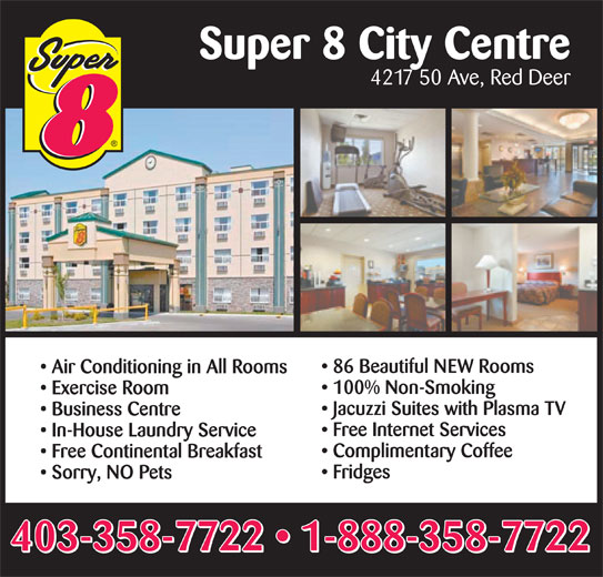 Super 8 (403-358-7722) - Display Ad - Super 8 City Centre 4217 50 Ave, Red Deer 86 Beautiful NEW Rooms Air Conditioning in All Rooms 100% Non-Smoking Exercise Room Jacuzzi Suites with Plasma TV Business Centre Free Internet Services In-House Laundry Service Complimentary Coffee Free Continental Breakfast Fridges Sorry, NO Pets Super 8 City Centre 4217 50 Ave, Red Deer 86 Beautiful NEW Rooms Air Conditioning in All Rooms 100% Non-Smoking Exercise Room Jacuzzi Suites with Plasma TV Business Centre Free Internet Services In-House Laundry Service Complimentary Coffee Free Continental Breakfast Fridges Sorry, NO Pets 403-358-7722   1-888-358-7722 403-358-7722   1-888-358-7722