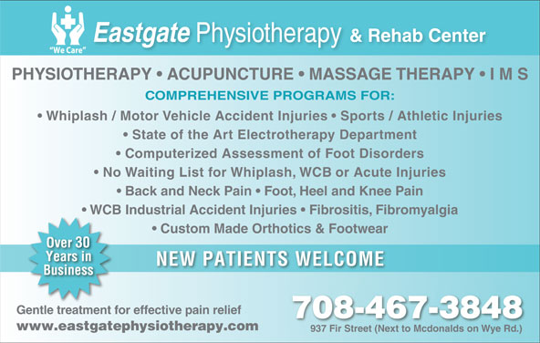Eastgate Physical Therapy (1985) Ltd (780-467-3848) - Display Ad - PHYSIOTHERAPY   ACUPUNCTURE   MASSAGE THERAPY   I M S COMPREHENSIVE PROGRAMS FOR: Whiplash / Motor Vehicle Accident Injuries   Sports / Athletic Injuries State of the Art Electrotherapy Department Computerized Assessment of Foot Disorders No Waiting List for Whiplash, WCB or Acute Injuries Back and Neck Pain   Foot, Heel and Knee Pain WCB Industrial Accident Injuries   Fibrositis, Fibromyalgia Custom Made Orthotics & Footwear NEW PATIENTS WELCOME Gentle treatment for effective pain relief 708-467-3848 Ddl((Ddl((Dmu+(`4),(Ddl((Ddl((Ddl)(`4),(`4&*(Ddl((Ddl((Dmu+(`4),(Ddl((Ddl((Ddl www.eastgatephysiotherapy.com 937 Fir Street (Next to Mcdonalds on Wye Rd.)937 ir Steet (Nt to Mdonalds on