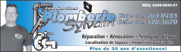 Les Services De Plomberie Sylvain (819-328-3670) - Annonce illustrée======= - RBQ: 8268-6840-47 Les ServicesLe Les ServicesLes Services Bur.: 819 463-0483 819 Cell.:C 328-3670 Réparation   Rénovation   Nettoyage d égoutRé Localisation de tuyaux   Inspection par caméra Plus de 30 ans d excellence! Plus de 30 ans d excellence! RBQ: 8268-6840-47 Les ServicesLe Les ServicesLes Services Bur.: 819 463-0483 819 Cell.:C 328-3670 Réparation   Rénovation   Nettoyage d égoutRé Localisation de tuyaux   Inspection par caméra