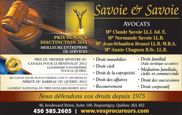 Savoie & Savoie (450-585-2605) - Annonce illustrée======= - Nous défendons vos droits depuis 1975 46, boulevard Brien, Suite 100, Repentigny, Québec J6A 4S2 www.vosprocureurs.com 450 585.2605 M Claude Savoie LL.L Ad. E. PRIX DU GALA M Normande Savoie LL.B. DISCTINCTION 2014 M Jean-Sébastien Brunet LL.B. M.B.A. MEILLEURE ENTREPRISEE ENTREPRISE M Annie Chagnon B.Sc. LL.B. DE SERVICES Droit familial PRIX DU PREMIER MINISTRE DUPRIX DU PREMIER MINISTRE Droit immobilier CANADA POUR LE BÉNÉVOLAT 2012CANADA POUR LE BÉNÉVOLAT (Aide juridique acceptée) Droit civil LAURÉAT NATIONAL DU PRIX DOLLARD-MORIN 2011 Médiation familiale, POUR LE QUÉBEC Droit de la copropriété civile et commerciale ME CLAUDE SAVOIE, AVOCAT ÉMÉRITE, S EST VU DÉCERNER LE Droit des affaires Droit des successions MÉRITE DU BARREAU DU QUÉBEC 2012 Recouvrement Droit corporatif LEADERSHIP D ENTREPRISE