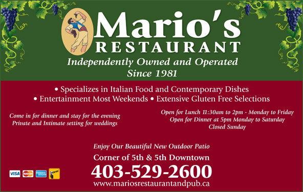 Mario's Restaurant (403-529-2600) - Display Ad - Mario s RESTAURAN Independently Owned and OperatedpdtlO dOp td Since 1981 Specializes in Italian Food and Contemporary Dishes Entertainment Most Weekends   Extensive Gluten Free Selections Open for Lunch 11:30am to 2pm - Monday to Friday Come in for dinner and stay for the evening Open for Dinner at 5pm Monday to Saturday Private and Intimate setting for weddings Closed Sunday Enjoy Our Beautiful New Outdoor Patio Corner of 5th & 5th Downtown 403-529-2600 www.mariosrestaurantandpub.ca