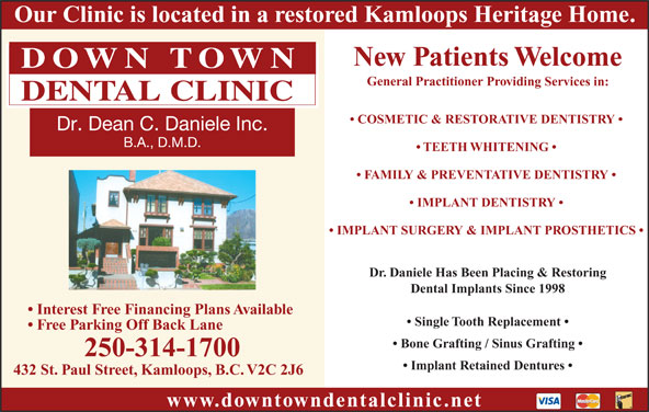 Downtown Dental Clinic (250-314-1700) - Annonce illustrée======= - Our Clinic is located in a restored Kamloops Heritage Home. New Patients Welcome General Practitioner Providing Services in: COSMETIC & RESTORATIVE DENTISTRY TEETH WHITENING FAMILY & PREVENTATIVE DENTISTRY IMPLANT DENTISTRY IMPLANT SURGERY & IMPLANT PROSTHETICS Dr. Daniele Has Been Placing & Restoring Dental Implants Since 1998 Interest Free Financing Plans Available Single Tooth Replacement Free Parking Off Back Lane Bone Grafting / Sinus Grafting 250-314-1700 Implant Retained Dentures 432 St. Paul Street, Kamloops, B.C. V2C 2J6 www.downtowndentalclinic.net