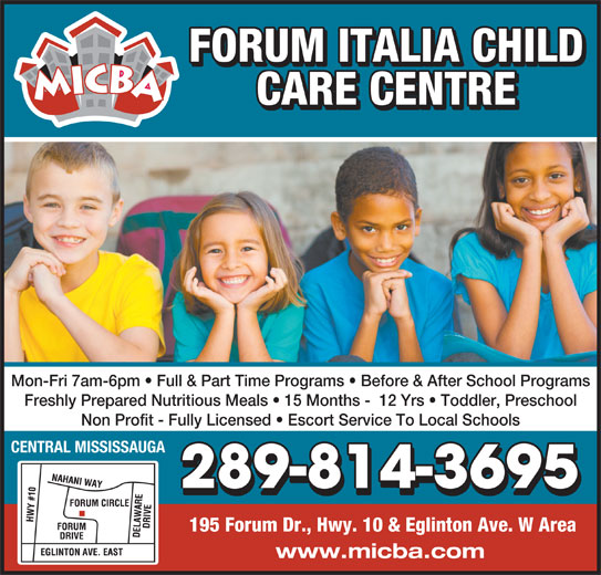 Forum Italia Child Care Centre (905-507-2713) - Display Ad - FORUM ITALIA CHILD CARE CENTRE Mon-Fri 7am-6pm   Full & Part Time Programs   Before & After School Programs Freshly Prepared Nutritious Meals   15 Months -  12 Yrs   Toddler, Preschool Non Profit - Fully Licensed   Escort Service To Local Schools CENTRAL MISSISSAUGA 289-814-3695 195 Forum Dr., Hwy. 10 & Eglinton Ave. W Area www.micba.com
