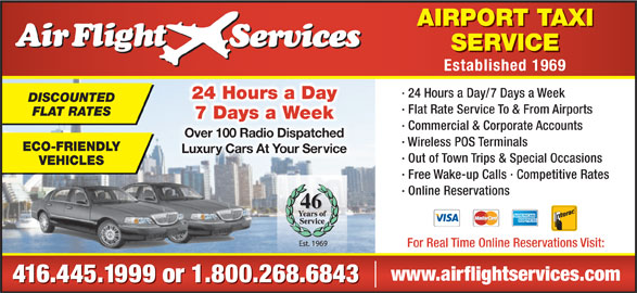 Airflight Services (416-445-1999) - Annonce illustrée======= - · Flat Rate Service To & From Airports FLAT RATES 7 Days a Week · Commercial & Corporate Accounts Over 100 Radio DispatchedOver 100 Radio Dispatched · Wireless POS Terminals ECO-FRIENDLY Luxury Cars At Your ServiceLuxuy Cars At Your Se · Out of Town Trips & Special Occasions VEHICLES · Free Wake-up Calls · Competitive Rates · Online Reservations 46 For Real Time Online Reservations Visit: www.airflightservices.com 416.445.1999 or 1.800.268.6843 AIRPORT TAXI SERVICE Established 1969 · 24 Hours a Day/7 Days a Week 24 Hours a Day DISCOUNTED