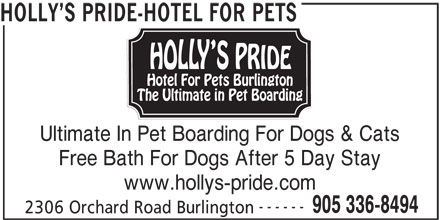 Holly's Pride-Hotel For Pets (905-336-8494) - Display Ad - HOLLY S PRIDE-HOTEL FOR PETS Ultimate In Pet Boarding For Dogs & Cats Free Bath For Dogs After 5 Day Stay www.hollys-pride.com ------ 905 336-8494 2306 Orchard Road Burlington HOLLY S PRIDE-HOTEL FOR PETS Ultimate In Pet Boarding For Dogs & Cats Free Bath For Dogs After 5 Day Stay www.hollys-pride.com ------ 905 336-8494 2306 Orchard Road Burlington