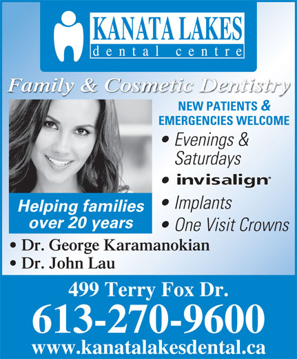 Kanata Lakes Dental Centre (613-270-9600) - Display Ad - Family & Cosmetic Dentistry NEW PATIENTS & EMERGENCIES WELCOME Evenings & Saturdays Implants Helping families over 20 years One Visit Crowns Dr. George Karamanokian Dr. John Lau 499 Terry Fox Dr. 613-270-9600 www.kanatalakesdental.ca
