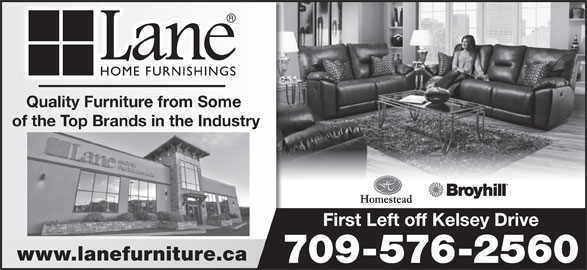 Lane Home Furnishings (709-576-2560) - Display Ad - 709-576-2560 Quality Furniture from Some of the Top Brands in the Industry First Left off Kelsey Drive www.lanefurniture.ca 709-576-2560 Quality Furniture from Some of the Top Brands in the Industry First Left off Kelsey Drive www.lanefurniture.ca