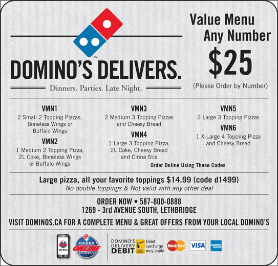 Domino's Pizza (403-327-6666) - Display Ad - Value Menu Any Number $25 DOMINO S DELIVERS. (Please Order by Number) Dinners. Parties. Late Night. VMN1 VMN3 VMN5 2 Small 2 Topping Pizzas, 2 Medium 3 Topping Pizzas 2 Large 3 Topping Pizzas Boneless Wings or and Cheesy Bread VMN6 Buffalo Wings VMN4 1 X-Large 4 Topping Pizza VMN2 1 Large 3 Topping Pizza, and Cheesy Bread 1 Medium 2 Topping Pizza, 2L Coke, Cheesy Bread 2L Coke, Boneless Wings and Cinna Stix or Buffalo Wings Order Online Using These Codes Large pizza, all your favorite toppings $14.99 (code d1499) No double toppings & Not valid with any other deal ORDER NOW   587-800-0888 1269 - 3rd AVENUE SOUTH, LETHBRIDGE VISIT DOMINOS.CA FOR A COMPLETE MENU & GREAT OFFERS FROM YOUR LOCAL DOMINO S DOMINO S Debit DELIVERY surcharge may apply. DEBIT Value Menu Any Number $25 DOMINO S DELIVERS. (Please Order by Number) Dinners. Parties. Late Night. VMN1 VMN3 VMN5 2 Small 2 Topping Pizzas, 2 Medium 3 Topping Pizzas 2 Large 3 Topping Pizzas Boneless Wings or and Cheesy Bread VMN6 Buffalo Wings VMN4 1 X-Large 4 Topping Pizza VMN2 1 Large 3 Topping Pizza, and Cheesy Bread 1 Medium 2 Topping Pizza, 2L Coke, Cheesy Bread 2L Coke, Boneless Wings and Cinna Stix or Buffalo Wings Order Online Using These Codes Large pizza, all your favorite toppings $14.99 (code d1499) No double toppings & Not valid with any other deal ORDER NOW   587-800-0888 1269 - 3rd AVENUE SOUTH, LETHBRIDGE VISIT DOMINOS.CA FOR A COMPLETE MENU & GREAT OFFERS FROM YOUR LOCAL DOMINO S DOMINO S Debit DELIVERY surcharge may apply. DEBIT