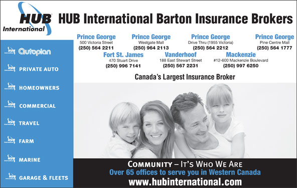 HUB International Barton Insurance Brokers (250-564-2211) - Display Ad - HUB International Barton Insurance Brokers Prince George Prince George 500 Victoria Street Westgate Mall Drive Thru (1955 Victoria) Pine Centre Mall (250) 564 2211 (250) 964 2113 (250) 564 2212 (250) 564 1777 Vanderhoof Mackenzie Fort St. James 188 East Stewart Street #12-600 Mackenzie Boulevard 470 Stuart Drive (250) 567 2231 (250) 997 6250 (250) 996 7141 Canada s Largest Insurance Broker Over 65 offices to serve you in Western Canada HUB International Barton Insurance Brokers Prince George Prince George 500 Victoria Street Westgate Mall Drive Thru (1955 Victoria) Pine Centre Mall (250) 564 2211 (250) 964 2113 (250) 564 2212 (250) 564 1777 Vanderhoof Mackenzie Fort St. James 188 East Stewart Street #12-600 Mackenzie Boulevard 470 Stuart Drive (250) 567 2231 (250) 997 6250 (250) 996 7141 Canada s Largest Insurance Broker Over 65 offices to serve you in Western Canada