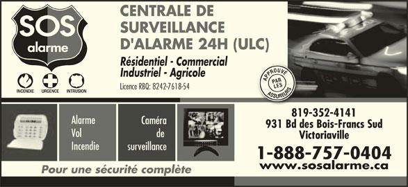 Alarme SOS (819-352-4141) - Annonce illustrée======= - SURVEILLANCE D'ALARME 24H (ULC) Résidentiel - Commercial Industriel - Agricole APPROUVÉASSUREURSPAPPROUVÉASA AR LES Licence RBQ: 8242-7618-54 ASS SURU EUEERSP 819-352-4141 Alarme Caméra 931 Bd des Bois-Francs Sud Vol de Victoriaville Incendie surveillance 1-888-757-0404 www.sosalarme.ca Pour une sécurité complète CENTRALE DE