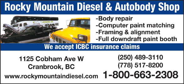Rocky Mountain Diesel Ltd (250-489-3110) - Display Ad - Rocky Mountain Diesel & Autobody Shop -Body repair -Computer paint matching -Framing & alignment -Full downdraft paint booth We accept ICBC insurance claims (250) 489-3110 1125 Cobham Ave W (778) 517-8200 Cranbrook, BC 1-800-663-2308 www.rockymountaindiesel.com