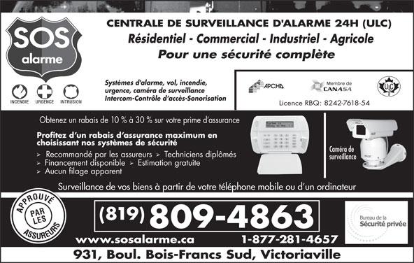 Alarme SOS (819-352-4141) - Annonce illustrée======= - CENTRALE DE SURVEILLANCE D'ALARME 24H (ULC) Résidentiel - Commercial - Industriel - Agricole Pour une sécurité complète Systèmes d'alarme, vol, incendie, urgence, caméra de surveillance Intercom-Contrôle d accès-Sonorisation Licence RBQ: 8242-7618-54 Obtenez un rabais de 10 % à 30 % sur votre prime d assurance Profitez d un rabais d assurance maximum en choisissant nos systèmes de sécurité Caméra de Recommandé par les assureurs  Techniciens diplômés surveillance Financement disponible   Estimation gratuite Aucun filage apparent Surveillance de vos biens à partir de votre téléphone mobile ou d un ordinateurSurvei (819) 809-4863 www.sosalarme.ca 1-877-281-4657w 931, Boul. Bois-Francs Sud, Victoriaville