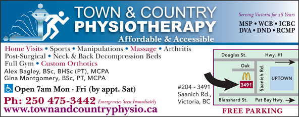 Town & Country Physiotherapy (250-475-3442) - Display Ad - Hwy. #1 Post-Surgical   Neck & Back Decompression Beds Full Gym   Custom Orthotics Alex Bagley, BSc, BHSc (PT), MCPA UPTOWN Gina Montgomery, BSc, PT, MCPA 3491 #204 - 3491 Saanich Rd.Oak Open 7am Mon - Fri (by appt. Sat) Saanich Rd., Pat Bay Hwy.Blanshard St. Emergencies Seen Immediately Victoria, BC Ph: 250 475-3442 www.townandcountryphysio.ca FREE PARKING Serving Victoria for 28 Years MSP   WCB   ICBC DVA   DND   RCMP Affordable & Accessible Home Visits   Sports   Manipulations   Massage   ArthritisionsMassage Arthritis Douglas St.