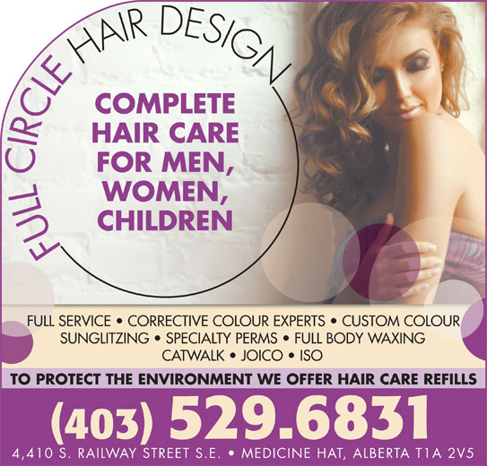 Full Circle Hair Design (403-529-6831) - Display Ad - COMPLETE HAIR CARE FOR MEN, WOMEN, CHILDREN FULL SERVICE   CORRECTIVE COLOUR EXPERTS   CUSTOM COLOUR SUNGLITZING   SPECIALTY PERMS   FULL BODY WAXING CATWALK   JOICO   ISO TO PROTECT THE ENVIRONMENT WE OFFER HAIR CARE REFILLS 403 529.6831 4,410 S. RAILWAY STREET S.E.   MEDICINE HAT, ALBERTA T1A 2V5