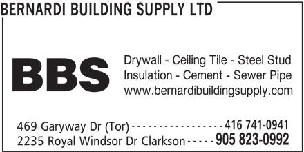 Bernardi Building Supply Ltd (905-823-0992) - Display Ad - BERNARDI BUILDING SUPPLY LTD Drywall - Ceiling Tile - Steel Stud BBS www.bernardibuildingsupply.com 416 741-0941 ----------------- 469 Garyway Dr (Tor) ----- 905 823-0992 Insulation - Cement - Sewer Pipe 2235 Royal Windsor Dr Clarkson