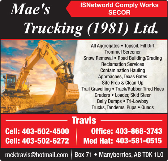 Mae's Trucking (403-868-3743) - Display Ad - ISNetworld Comply Works SECOR All Aggregates   Topsoil, Fill DirtAll Aggregates   Top Trommel ScreenerTrommel Scre Snow Removal   Road Building/GradingSnow Removal   Road Reclamation ServicesReclamation Se Contamination HaulingContamination Approaches, Texas GatesApproaches, Texa Site Prep & Clean-UpSite Prep & Cl Trail Gravelling   Track/Rubber Tired HoesTrail Gravelling   Track/R Graders   Loader, Skid SteerGraders   Loader, Belly Dumps   Tri-LowboyBelly Dumps   Tr Trucks, Tandems, Pups   QuadsTrucks, Tandems, P TravisTravis 403-868-3743403- Office:Office: Cell: 403-502-4500Cell:403-502-4500 403-581-0515 Cell: 403-502-6272 Med Hat: Box 71   Manyberries, AB T0K 1L0