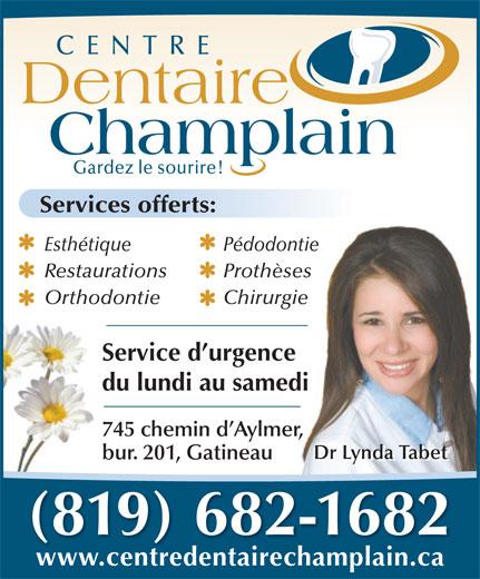 Centre Dentaire Champlain (819-682-1682) - Annonce illustrée======= - 745 chemin d Aylmer, Dr Lynda Tabet bur. 201, Gatineau Dr Lynda Tabet (819) 682-1682 www.centredentairechamplain.ca du lundi au samedi Champlain Gardez le sourire! Services offerts: Esthétique Pédodontie Restaurations Prothèses Orthodontie Chirurgie Service d urgence CENTRE Dentaire