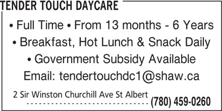 Tender Touch Daycare (780-459-0260) - Display Ad - Full Time   From 13 months - 6 Years Breakfast, Hot Lunch & Snack Daily Government Subsidy Available 2 Sir Winston Churchill Ave St Albert (780) 459-0260 ------------------------------ TENDER TOUCH DAYCARE