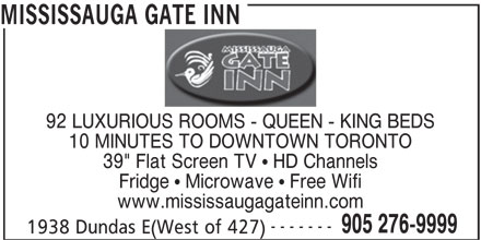 "Mississauga Gate Inn (905-276-9999) - Annonce illustrée======= - MISSISSAUGA GATE INN 92 LUXURIOUS ROOMS - QUEEN - KING BEDS 10 MINUTES TO DOWNTOWN TORONTO 39"" Flat Screen TV   HD Channels Fridge   Microwave   Free Wifi www.mississaugagateinn.com ------- 1938 Dundas E(West of 427) 905 276-9999"