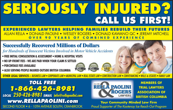Rella, Paolini & Rogers (250-426-8981) - Display Ad - for Hundreds of Innocent Victims Involved in Motor Vehicle Accidents FREE INITIAL CONSULTATION & ASSESSMENT   HOME & HOSPITAL VISITS NO UP-FRONT FEES - WE ARE PAID WHEN YOUR CLAIM IS SETTLED PERCENTAGE FEES AVAILABLE ALSO SERVING PEOPLE INJURED OUTSIDE BRITISH COLUMBIA OTHER LEGAL SERVICES : BUSINESS LAW   CORPORATE LAW   MUNICIPAL LAW   REAL ESTATE LAW   CONSTRUCTION LAW   CONVEYANCING   WILLS & ESTATES   FAMILY LAW MEMBERS OF TOLL FREE TRIAL LAWYERS 1-866-426-8981 ASSOCIATION OF LOCAL 250-426-8981 Successfully Recovered Millions of Dollars EMAIL LOCAL 2504268981EMAIL BRITISH COLUMBIA www.RELLAPAOLINI.com Your Community Minded Law Firm Proud Supporter of The Kootenay Ice Reach-Out Program SECOND FLOOR   6 - 10TH AVENUE SOUTH, CRANBROOKSECOND FLOOR   6 - 10TH AVENUE SOUTH, CRANBROOK SERIOUSLY INJURED? CALL US FIRST! EXPERIENCED LAWYERS HELPING FAMILIES REBUILD THEIR FUTURES ALLAN RELLA   DONALD PAOLINI   WESLEY ROGERS   DONALD KAWANO QC   JEREMY MITCHELL OVER 90 YEARS OF COMBINED EXPERIENC