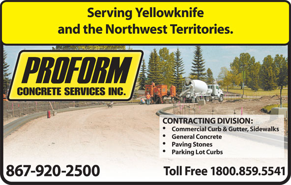 Proform Concrete Services Ltd (867-920-2500) - Display Ad - Serving Yellowknife and the Northwest Territories. CONTRACTING DIVISION: Commercial Curb & Gutter, Sidewalks General Concrete Paving Stones Parking Lot Curbs Toll Free 1800.859.5541 867-920-2500