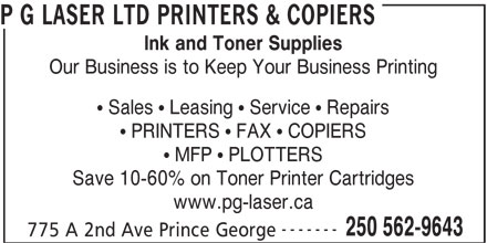 P G Laser Ltd (250-562-9643) - Annonce illustrée======= - P G LASER LTD PRINTERS & COPIERS Ink and Toner Supplies Our Business is to Keep Your Business Printing Sales   Leasing   Service   Repairs PRINTERS   FAX   COPIERS MFP   PLOTTERS Save 10-60% on Toner Printer Cartridges www.pg-laser.ca ------- 250 562-9643 775 A 2nd Ave Prince George