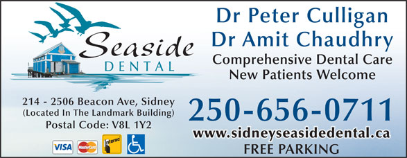 Seaside Dental (250-656-0711) - Display Ad - Dr Peter Culligan Dr Amit Chaudhry Seaside Comprehensive Dental Care DENTAL New Patients Welcome 214 - 2506 Beacon Ave, Sidney (Located In The Landmark Building) 250-656-0711 Postal Code: V8L 1Y2 www.sidneyseasidedental.ca FREE PARKINGFREEPARKING