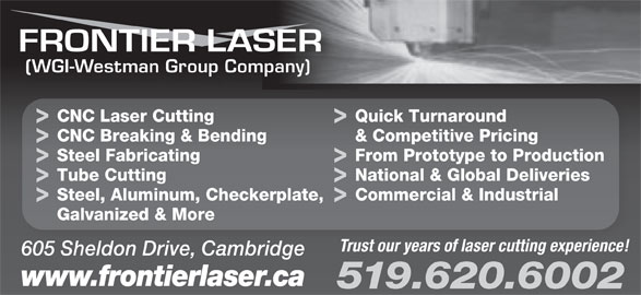 Frontier Laser (519-620-6002) - Display Ad - & Competitive Pricing Steel Fabricating From Prototype to Production Tube Cutting National & Global Deliveries Steel, Aluminum, Checkerplate, Commercial & Industrial Galvanized & More Trust our years of laser cutting experience! 605 Sheldon Drive, Cambridge www.frontierlaser.ca 519.620.6002 (WGI-Westman Group Company) CNC Breaking & Bending CNC Laser Cutting Quick Turnaround CNC Breaking & Bending & Competitive Pricing Steel Fabricating From Prototype to Production Tube Cutting National & Global Deliveries Steel, Aluminum, Checkerplate, Commercial & Industrial Galvanized & More Trust our years of laser cutting experience! 605 Sheldon Drive, Cambridge www.frontierlaser.ca 519.620.6002 (WGI-Westman Group Company) CNC Laser Cutting Quick Turnaround