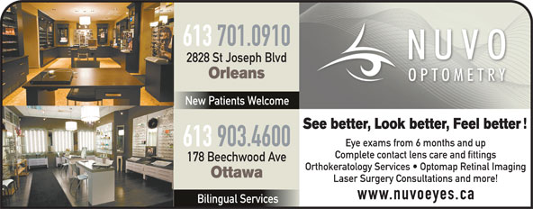 Nuvo Optometry (613-841-8828) - Annonce illustrée======= - 613 701.0910 2828 St Joseph Blvd Orleans New Patients Welcome See better, Look better, Feel better 613 903.4600 Eye exams from 6 months and up Complete contact lens care and fittings 178 Beechwood Ave Orthokeratology Services   Optomap Retinal Imaging Ottawa Laser Surgery Consultations and more! www.nuvoeyes.ca Bilingual Services 613 701.0910 2828 St Joseph Blvd Orleans New Patients Welcome See better, Look better, Feel better 613 903.4600 Eye exams from 6 months and up Complete contact lens care and fittings 178 Beechwood Ave Orthokeratology Services   Optomap Retinal Imaging Ottawa Laser Surgery Consultations and more! www.nuvoeyes.ca Bilingual Services