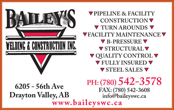 Bailey's Welding & Construction Inc (780-542-3578) - Display Ad - PIPELINE & FACILITY CONSTRUCTION TURN AROUNDS FACILITY MAINTENANCE B-PRESSURE STRUCTURAL QUALITY CONTROL FULLY INSURED STEEL SALES PH: (780) 542-3578 6205 - 56th Ave FAX: (780) 542-3608 Drayton Valley, AB www.baileyswc.ca