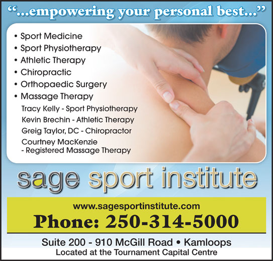 Sage Sport Institute (250-314-5000) - Annonce illustrée======= - ...empowering your personal best... p gy ...empowering your personal best... Sport Medicine Sport Physiotherapy Athletic Therapy Chiropractic Orthopaedic Surgery Massage Therapy Tracy Kelly - Sport Physiotherapy Kevin Brechin - Athletic Therapy Greig Taylor, DC - Chiropractor Courtney MacKenzie - Registered Massage Therapy www.sagesportinstitute.com Phone: 250-314-5000 Suite 200 - 910 McGill Road   Kamloops Located at the Tournament Capital Centre