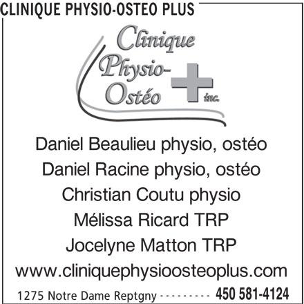 Clinique Physio-Osthéo Plus (450-581-4124) - Annonce illustrée======= - CLINIQUE PHYSIO-OSTEO PLUS Daniel Beaulieu physio, ostéo Daniel Racine physio, ostéo Christian Coutu physio Mélissa Ricard TRP Jocelyne Matton TRP www.cliniquephysioosteoplus.com --------- 450 581-4124 1275 Notre Dame Reptgny