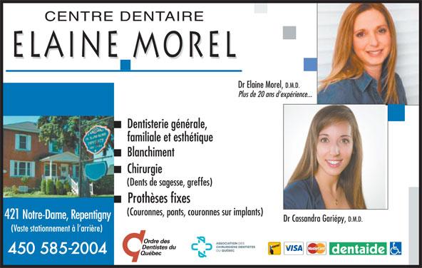 Centre Dentaire Elaine Morel Inc (450-585-2004) - Annonce illustrée======= - CENTREDENTAIRE ELAINEMOREL DrElaineMorel, D.M.D. Plusde20ansd expérience... Dentisteriegénérale, familiale et esthétique Blanchiment Chirurgie (Dentsdesagesse,greffes) Prothèsesfixes (Couronnes,ponts,couronnessurimplants) 421Notre-Dame,Repentigny DrCassandra Gariépy, D.M.D. (Vastestationnementàl arrière) 450 585-2004