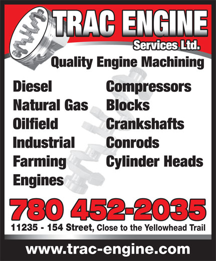 Trac Engine Services Ltd (780-452-2035) - Display Ad - Services Ltd. Quality Engine Machining Diesel Compressors Natural Gas Blocks Oilfield Crankshafts Industrial Conrods Farming Cylinder Heads Engines 780 452-2035 11235 - 154 Street , Close to the Yellowhead Trail www.trac-engine.com