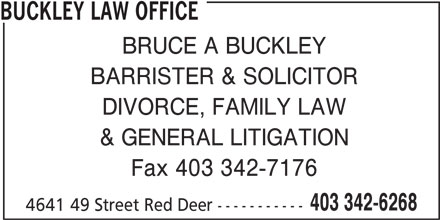Buckley Law Office (403-342-6268) - Annonce illustrée======= - BUCKLEY LAW OFFICE BRUCE A BUCKLEY BARRISTER & SOLICITOR DIVORCE, FAMILY LAW & GENERAL LITIGATION Fax 403 342-7176 403 342-6268 4641 49 Street Red Deer -----------