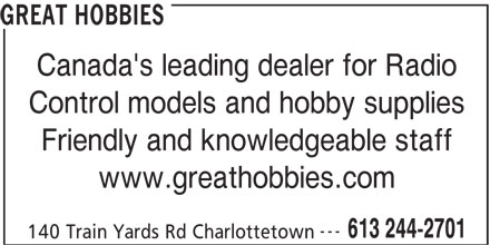 Great Hobbies Inc (613-244-2701) - Display Ad - GREAT HOBBIES GREAT HOBBIES Canada's leading dealer for Radio Control models and hobby supplies Friendly and knowledgeable staff www.greathobbies.com --- 613 244-2701 140 Train Yards Rd Charlottetown Canada's leading dealer for Radio Control models and hobby supplies Friendly and knowledgeable staff www.greathobbies.com --- 613 244-2701 140 Train Yards Rd Charlottetown