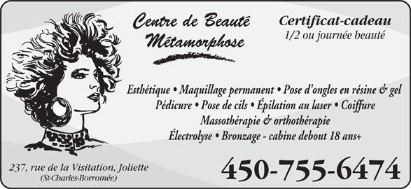 Centre De Beauté Métamorphose (450-755-6474) - Annonce illustrée======= - Certificat-cadeau Centre de Beauté 1/2 ou journée beauté Métamorphose Esthétique   Maquillage permanent   Pose d'ongles en résine & gel Pédicure   Pose de cils   Épilation au laser   Coiffure Massothérapie & orthothérapie Électrolyse   Bronzage - cabine debout 18 ans+ 237, rue de la Visitation, Joliette 450-755-6474 (St-Charles-Borromée)