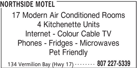 Northside Motel (807-227-5339) - Display Ad - NORTHSIDE MOTEL 17 Modern Air Conditioned Rooms 4 Kitchenette Units Internet - Colour Cable TV Phones - Fridges - Microwaves Pet Friendly -------- 807 227-5339 134 Vermilion Bay (Hwy 17)